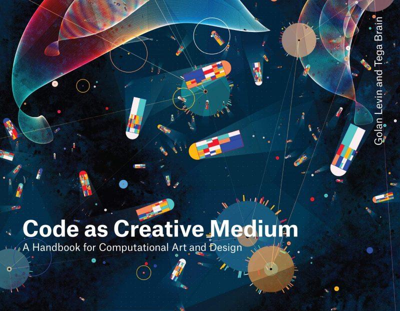 Code As A Creative Medium Book by Golan Levin & Tega Brain